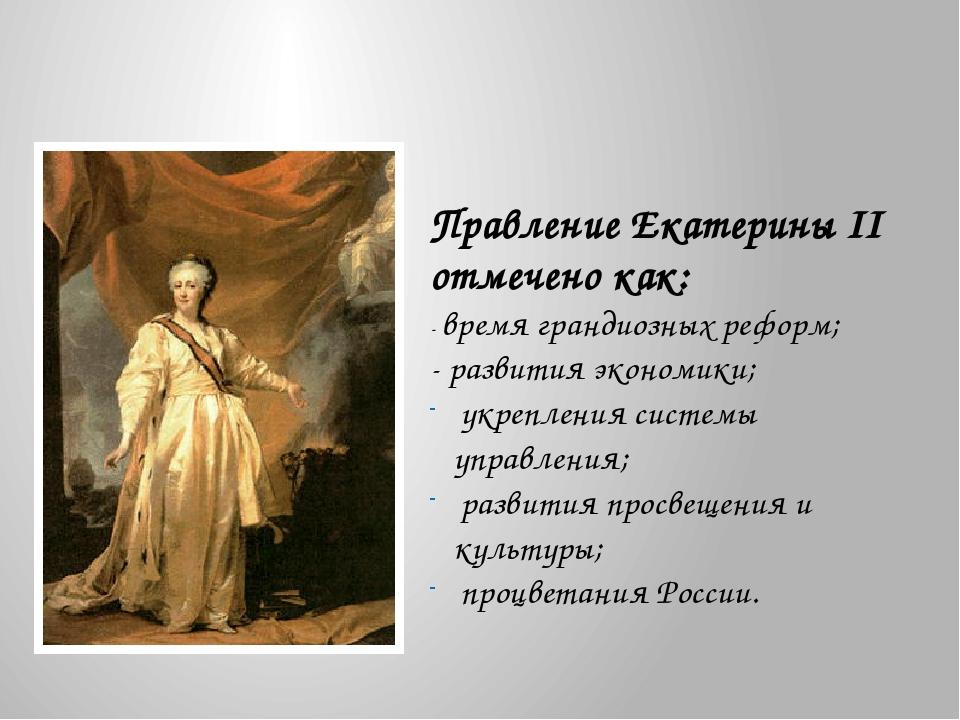 Правление Екатерины II отмечено как: - время грандиозных реформ; - развития э...
