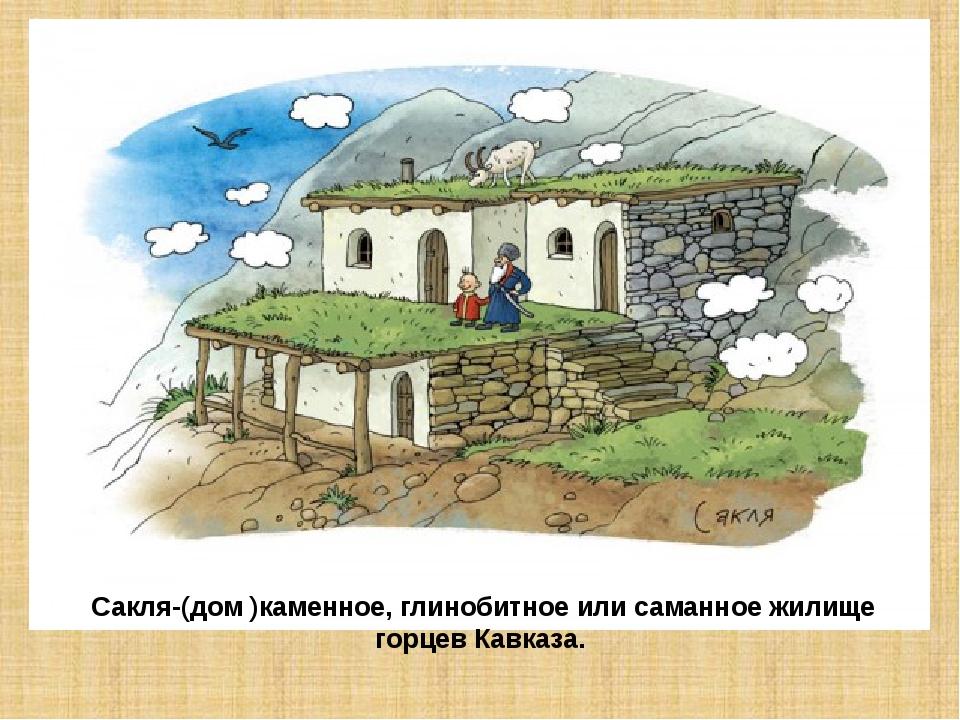Сакля-(дом )каменное, глинобитное или саманное жилище горцев Кавказа.