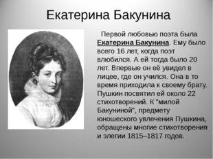 Екатерина Бакунина Первой любовью поэта была Екатерина Бакунина. Ему было все