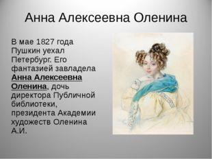Анна Алексеевна Оленина В мае 1827 года Пушкин уехал Петербург. Его фантазией