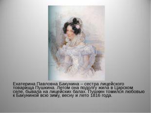 Екатерина Павловна Бакунина – сестра лицейского товарища Пушкина. Летом она п