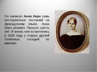 Он написал Анне Керн семь восторженных посланий на французском языке. Анна Ке