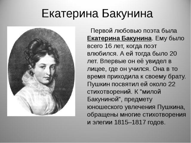 Екатерина Бакунина Первой любовью поэта была Екатерина Бакунина. Ему было все...