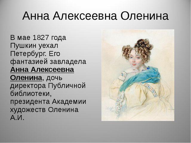 Анна Алексеевна Оленина В мае 1827 года Пушкин уехал Петербург. Его фантазией...