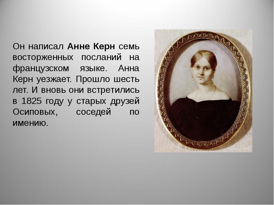 Он написал Анне Керн семь восторженных посланий на французском языке. Анна Ке...