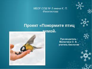 МБОУ СОШ № 5 имени К. П. Феоктистова Проект «Покормите птиц зимой» Руководите