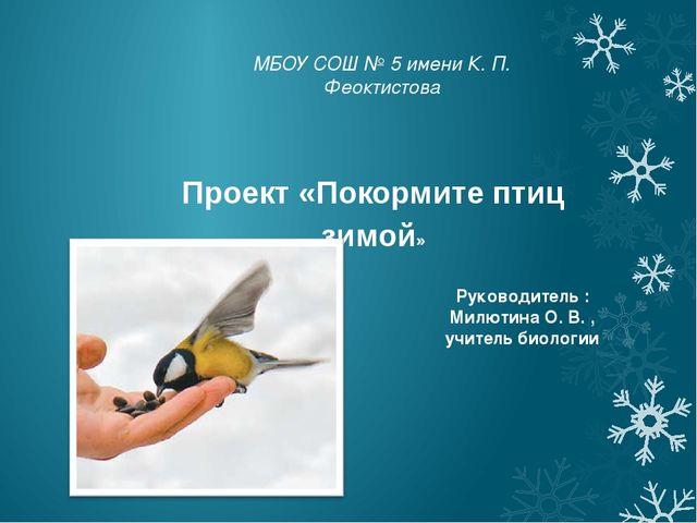 МБОУ СОШ № 5 имени К. П. Феоктистова Проект «Покормите птиц зимой» Руководите...