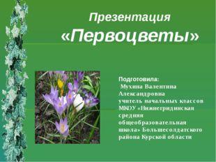 Презентация «Первоцветы» Подготовила: Мухина Валентина Александровна учитель