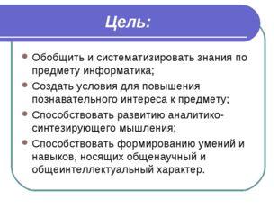 Цель: Обобщить и систематизировать знания по предмету информатика; Создать ус