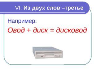 VI. Из двух слов –третье Например: Овод + диск = дисковод