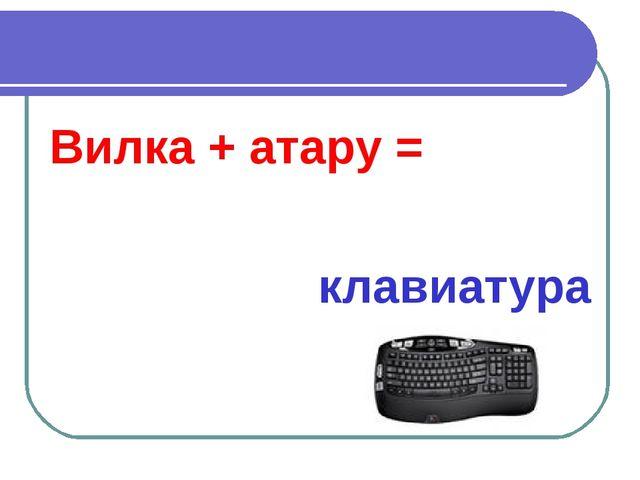 Вилка + атару = клавиатура