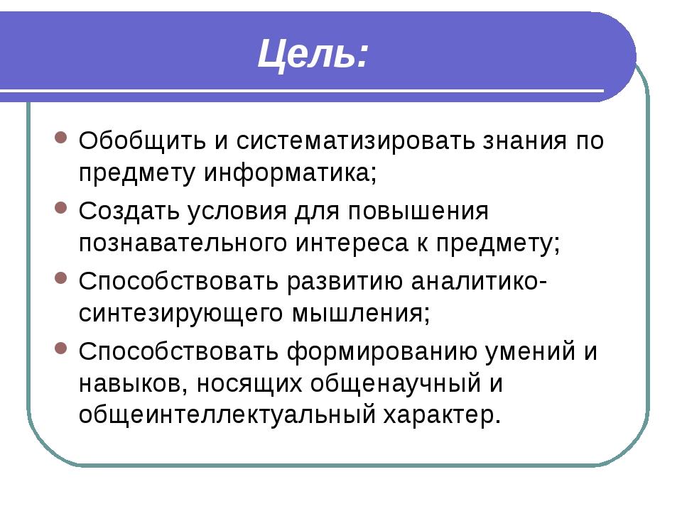 Цель: Обобщить и систематизировать знания по предмету информатика; Создать ус...