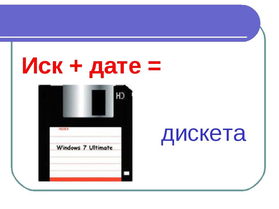 Иск + дате = дискета