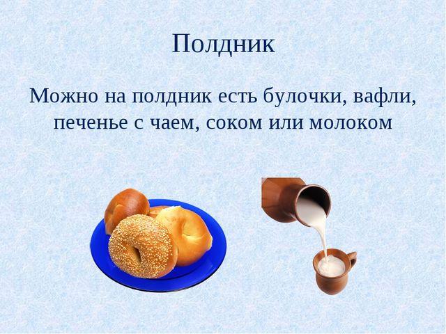 Полдник Можно на полдник есть булочки, вафли, печенье с чаем, соком или молоком