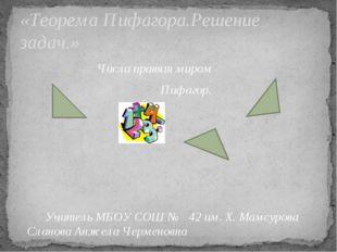 Числа правят миром Пифагор. Учитель МБОУ СОШ № 42 им. Х. Мамсурова Сланова А