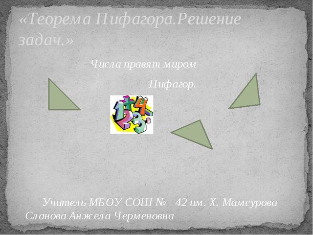 Числа правят миром Пифагор. Учитель МБОУ СОШ № 42 им. Х. Мамсурова Сланова А...