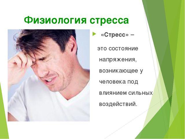 Физиология стресса «Стресс» – это состояние напряжения, возникающее у челове...