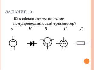 ЗАДАНИЕ 10. Как обозначается на схеме полупроводниковый транзистор? А. Б. В.
