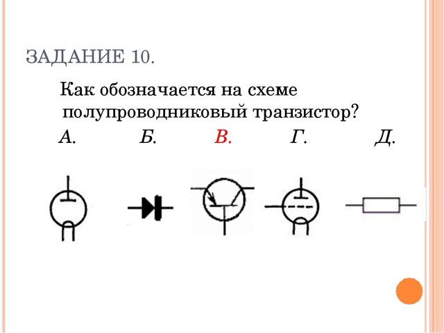 ЗАДАНИЕ 10. Как обозначается на схеме полупроводниковый транзистор? А. Б. В....