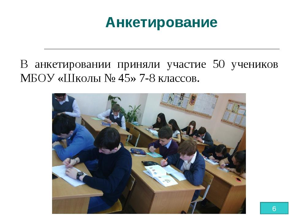 Анкетирование В анкетировании приняли участие 50 учеников МБОУ «Школы № 45» 7...