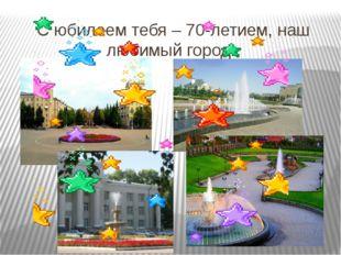 С юбилеем тебя – 70-летием, наш любимый город!