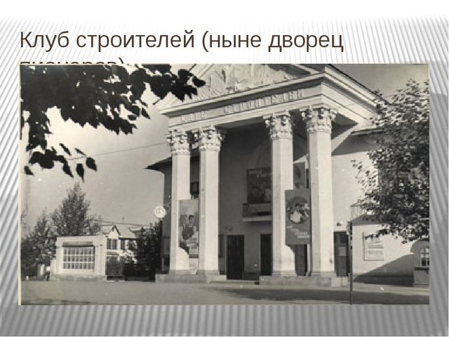 Клуб строителей (ныне дворец пионеров)