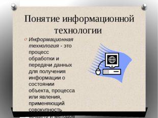 Понятие информационной технологии Информационная технология - это процесс обр