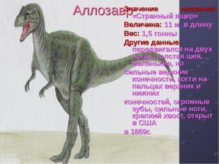 Аллозавр Значение названия: «Странный ящер» Величина: 11 м в длину Вес: 1,5