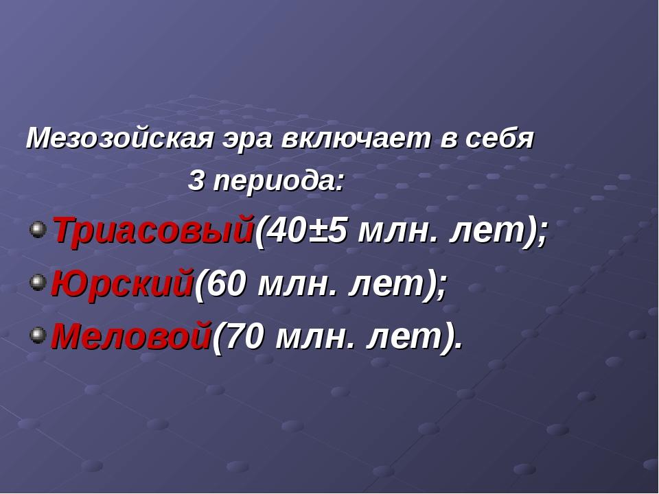 Мезозойская эра включает в себя 3 периода: Триасовый(40±5 млн. лет); Юрский(6...