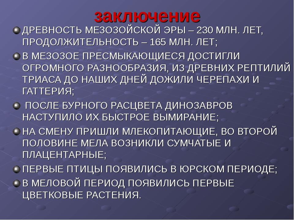 заключение ДРЕВНОСТЬ МЕЗОЗОЙСКОЙ ЭРЫ – 230 МЛН. ЛЕТ, ПРОДОЛЖИТЕЛЬНОСТЬ – 165...
