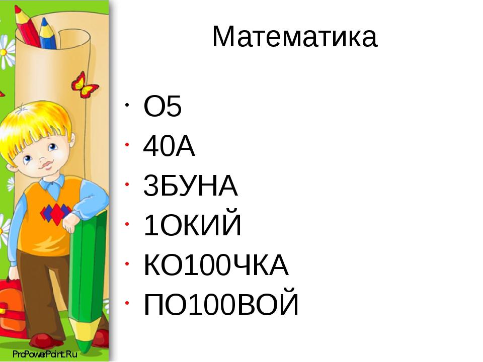 Математика О5 40А 3БУНА 1ОКИЙ КО100ЧКА ПО100ВОЙ ProPowerPoint.Ru