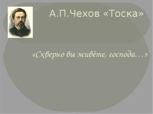 А.П.Чехов «Тоска» «Скверно вы живёте, господа…»