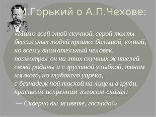 М.Горький о А.П.Чехове: «Мимо всей этой скучной, серой толпы бессильных людей