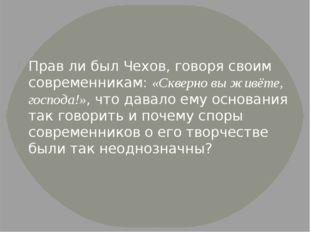 Прав ли был Чехов, говоря своим современникам: «Скверно вы живёте, господа!»,