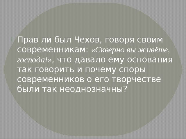Прав ли был Чехов, говоря своим современникам: «Скверно вы живёте, господа!»,...