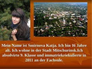 Mein Name ist Smirnova Katja. Ich bin 16 Jahre alt. Ich wohne in der Stadt Mi