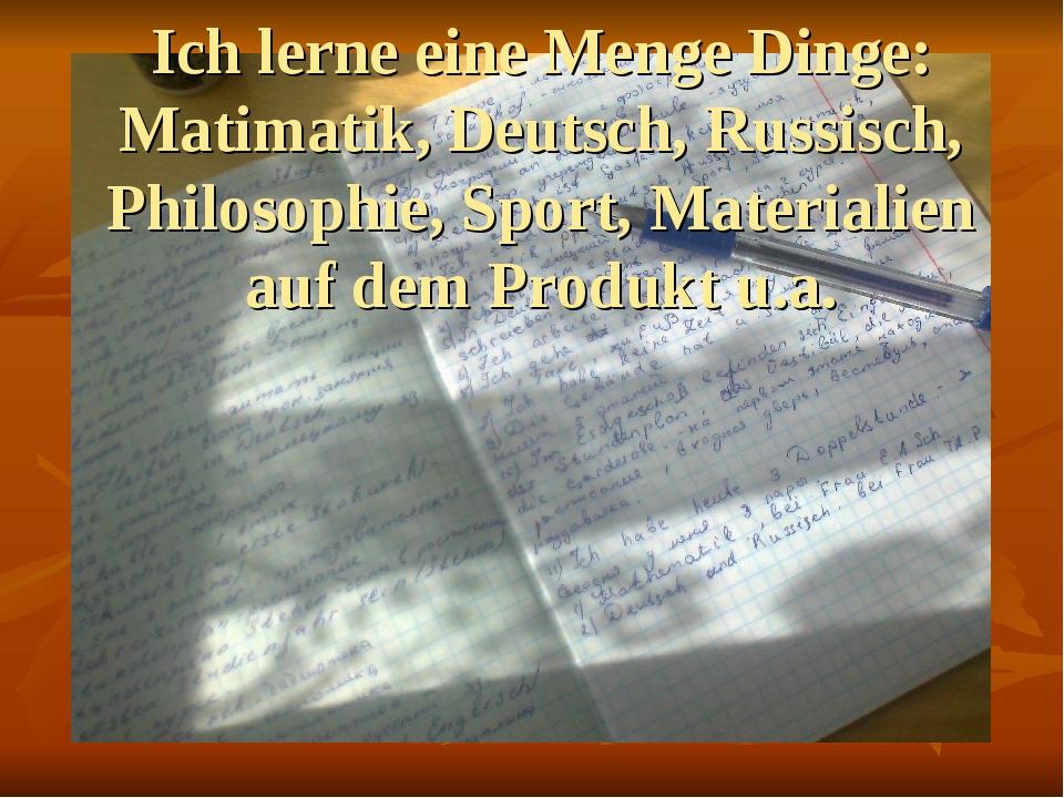 Ich lerne eine Menge Dinge: Matimatik, Deutsch, Russisch, Philosophie, Sport,...