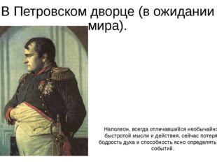 В Петровском дворце (в ожидании мира). Наполеон, всегда отличавшийся необычай