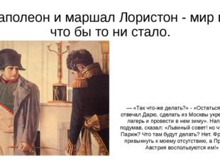 Наполеон и маршал Лористон - мир во что бы то ни стало. — «Так что-же делать?