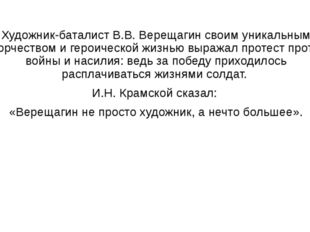 Художник-баталист В.В. Верещагин своим уникальным творчеством и героической ж