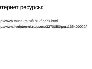 Интернет ресурсы: http://www.museum.ru/1812/index.html http://www.liveinterne
