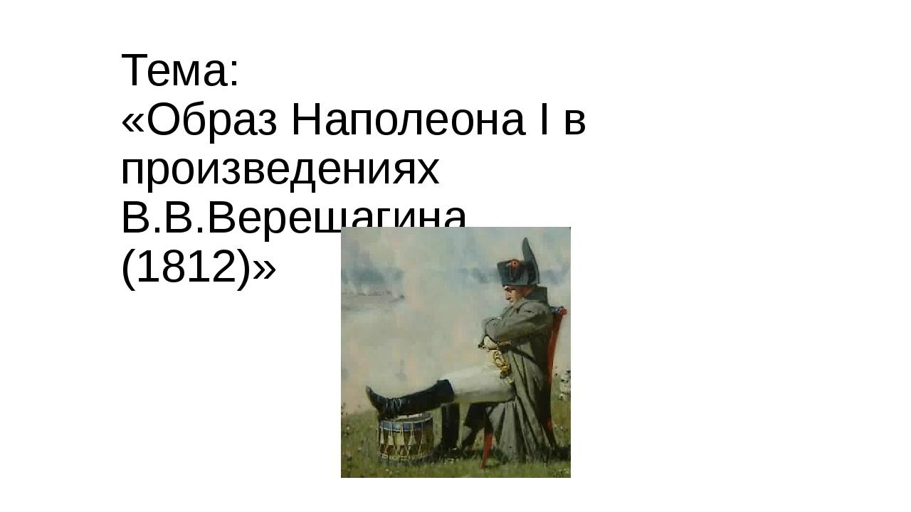 Тема: «Образ Наполеона I в произведениях В.В.Верещагина. (1812)»