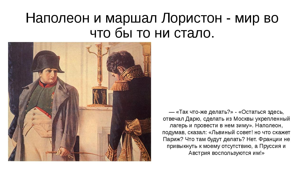 Наполеон и маршал Лористон - мир во что бы то ни стало. — «Так что-же делать?...