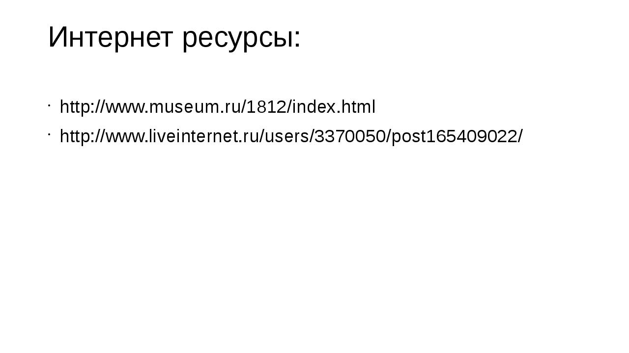 Интернет ресурсы: http://www.museum.ru/1812/index.html http://www.liveinterne...