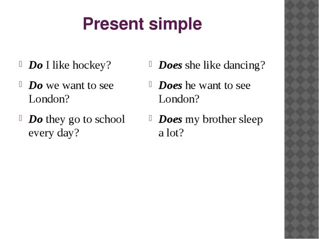 Present simple Do I like hockey? Do we want to see London? Do they go to scho...