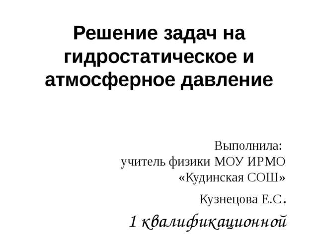 Решение задач на гидростатическое и атмосферное давление Выполнила: учитель ф...