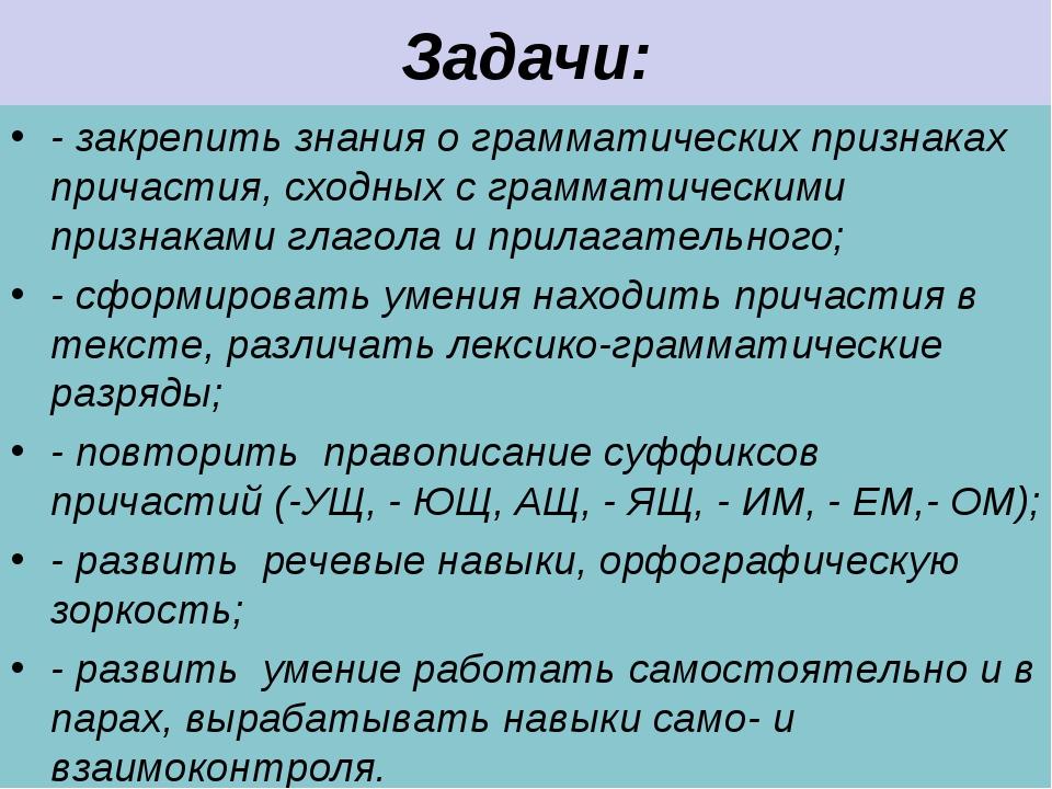 Задачи: - закрепить знания о грамматических признаках причастия, сходных с гр...