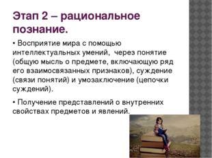 Этап 2 – рациональное познание. • Восприятие мира с помощью интеллектуальных