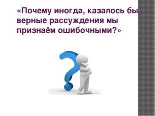 «Почему иногда, казалось бы, верные рассуждения мы признаём ошибочными?»