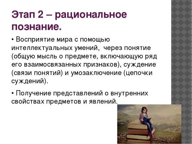 Этап 2 – рациональное познание. • Восприятие мира с помощью интеллектуальных...